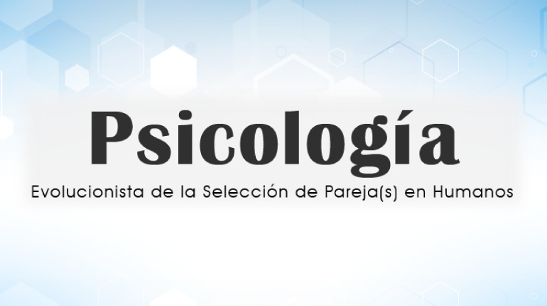 Psicología Evolucionista de la Selección de Pareja(s) en Humanos