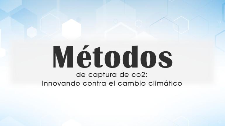 Métodos de captura de co2: Innovando contra el cambio climático